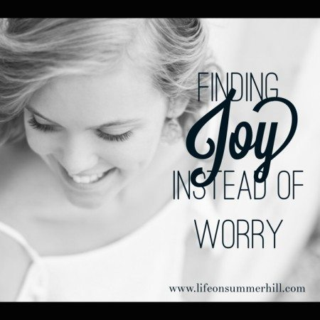 Finding joy instead of worry www.lifeonsummerhill.com