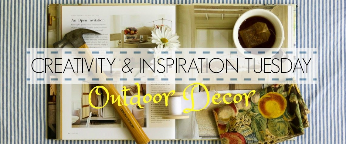 CREATIVITY & INSPIRATION TUESDAY – OUTDOOR DECOR